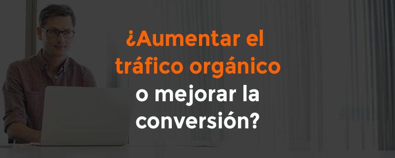 Aumentar el tráfico orgánico o mejorar la conversión